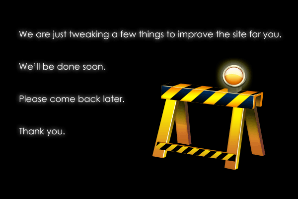 We are just tweaking a few things to improve the site for you. We'll be done sson. Please come back later. Thank you.
